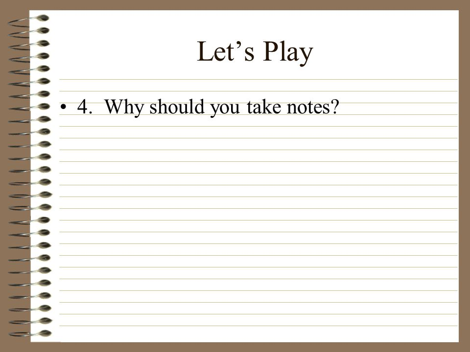 Let's Play 4. Why should you take notes?