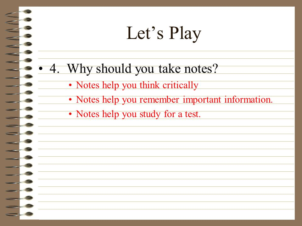 Let's Play 4. Why should you take notes? Notes help you think critically Notes help you remember important information. Notes help you study for a tes