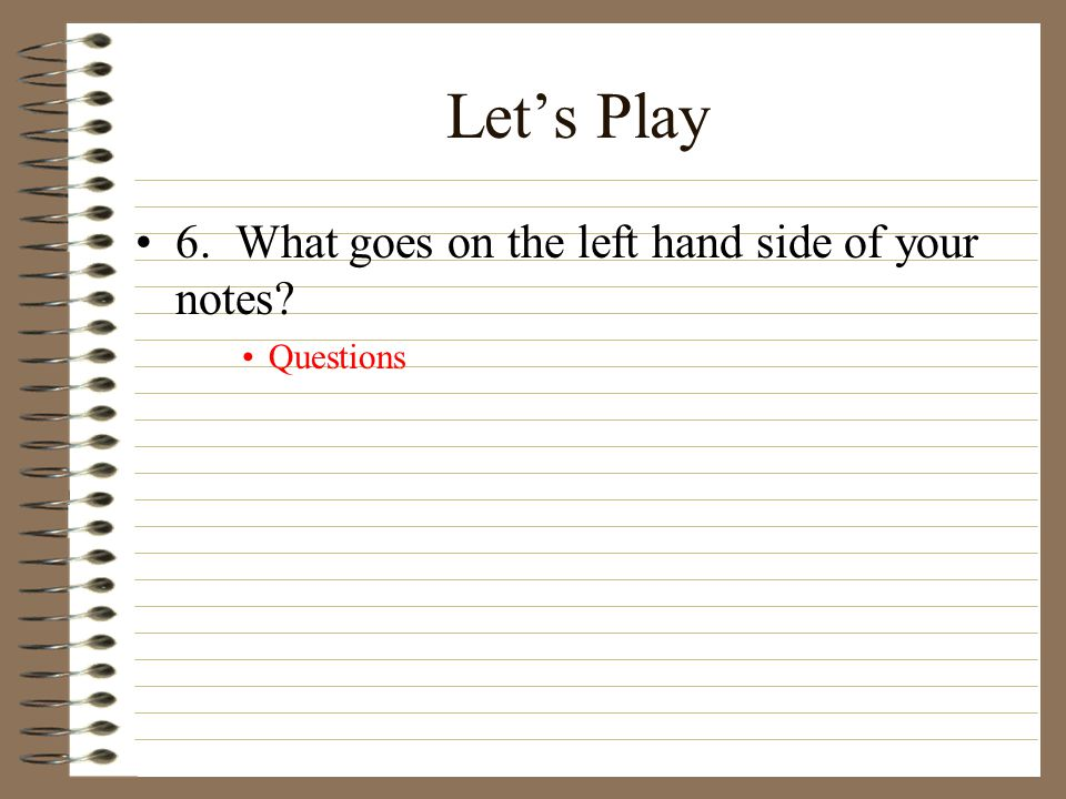 Let's Play 6. What goes on the left hand side of your notes? Questions
