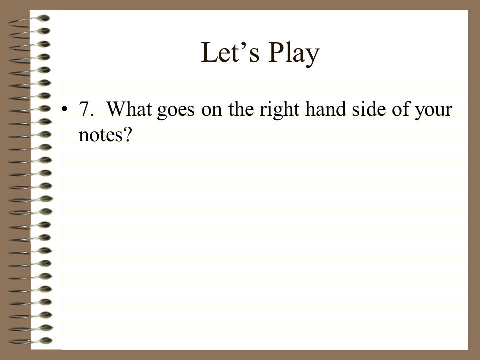 Let's Play 7. What goes on the right hand side of your notes?