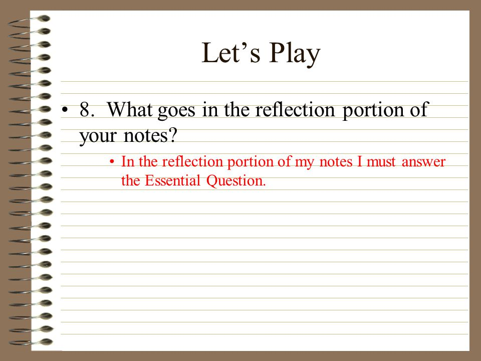 Let's Play 8. What goes in the reflection portion of your notes? In the reflection portion of my notes I must answer the Essential Question.