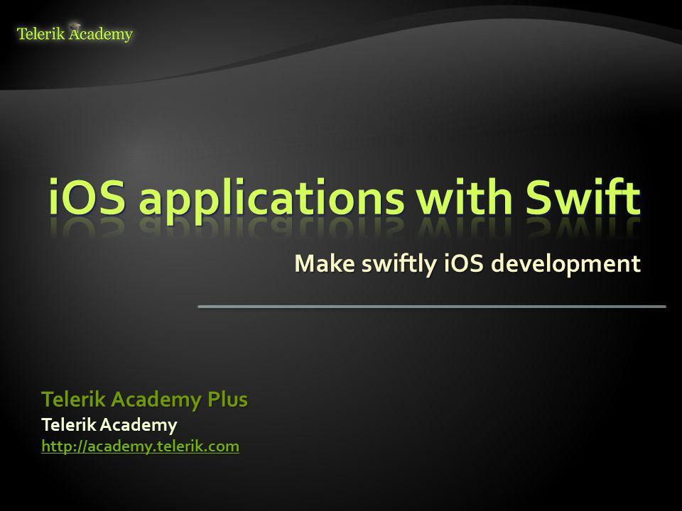 Make swiftly iOS development Telerik Academy http://academy.telerik.com Telerik Academy Plus