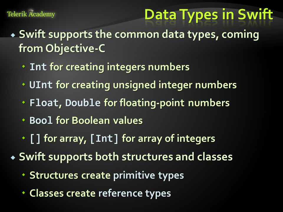  Swift supports the common data types, coming from Objective-C  Int for creating integers numbers  UInt for creating unsigned integer numbers  Flo