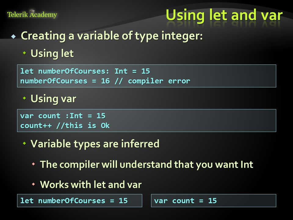  Creating a variable of type integer:  Using let let numberOfCourses: Int = 15 numberOfCourses = 16 // compiler error  Using var var count :Int = 15 count++ //this is Ok  Variable types are inferred  The compiler will understand that you want Int  Works with let and var let numberOfCourses = 15 var count = 15