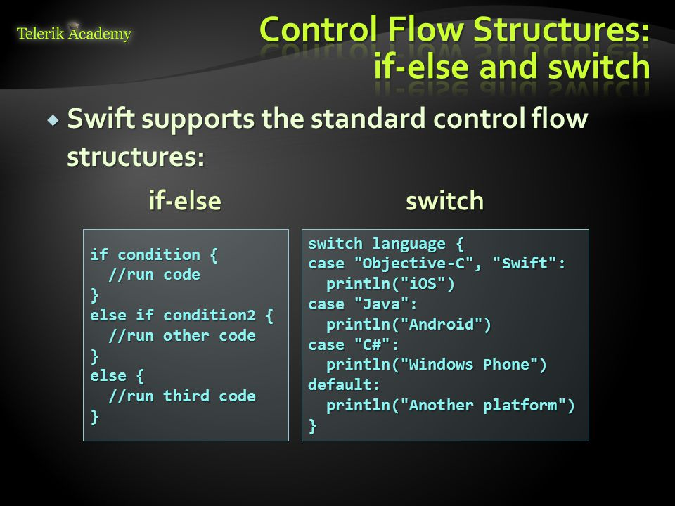  Swift supports the standard control flow structures: if condition { //run code //run code} else if condition2 { //run other code //run other code} else { //run third code //run third code} switch language { case Objective-C , Swift : println( iOS ) println( iOS ) case Java : println( Android ) println( Android ) case C# : println( Windows Phone ) println( Windows Phone )default: println( Another platform ) println( Another platform )} switchif-else