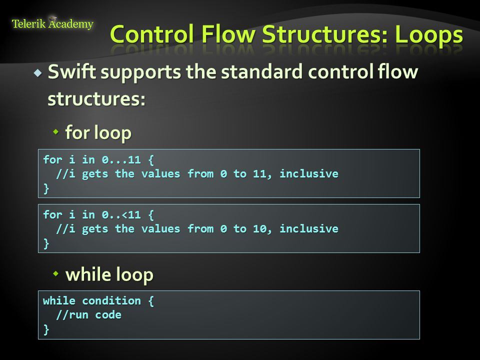  Swift supports the standard control flow structures:  for loop for i in 0...11 { //i gets the values from 0 to 11, inclusive //i gets the values from 0 to 11, inclusive} for i in 0..<11 { //i gets the values from 0 to 10, inclusive //i gets the values from 0 to 10, inclusive}  while loop while condition { //run code //run code}