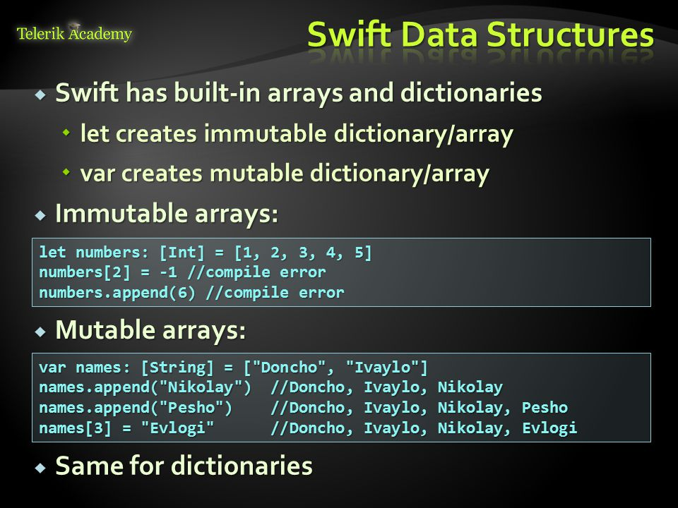  Swift has built-in arrays and dictionaries  let creates immutable dictionary/array  var creates mutable dictionary/array  Immutable arrays: let numbers: [Int] = [1, 2, 3, 4, 5] numbers[2] = -1 //compile error numbers.append(6) //compile error  Mutable arrays: var names: [String] = [ Doncho , Ivaylo ] names.append( Nikolay ) //Doncho, Ivaylo, Nikolay names.append( Pesho ) //Doncho, Ivaylo, Nikolay, Pesho names[3] = Evlogi //Doncho, Ivaylo, Nikolay, Evlogi  Same for dictionaries