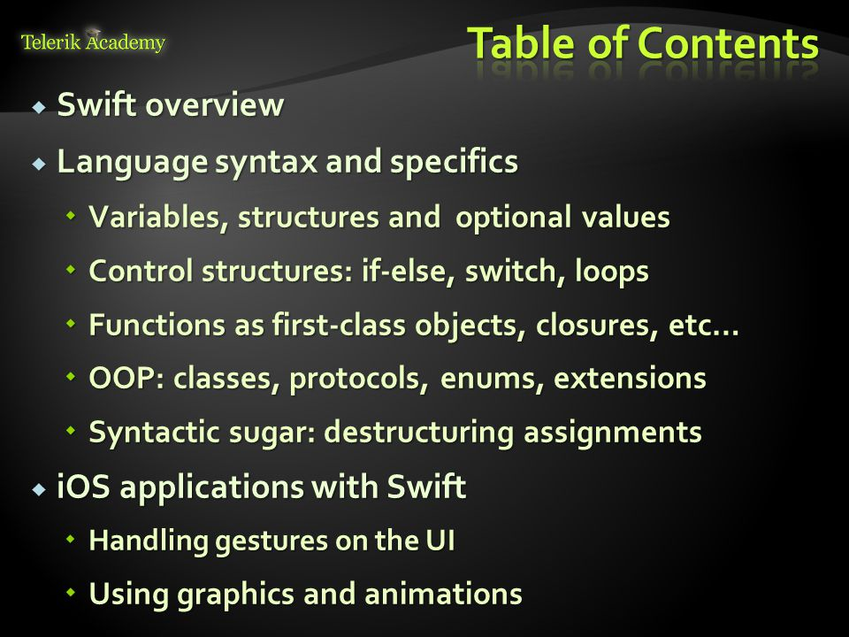  Swift overview  Language syntax and specifics  Variables, structures and optional values  Control structures: if-else, switch, loops  Functions as first-class objects, closures, etc…  OOP: classes, protocols, enums, extensions  Syntactic sugar: destructuring assignments  iOS applications with Swift  Handling gestures on the UI  Using graphics and animations