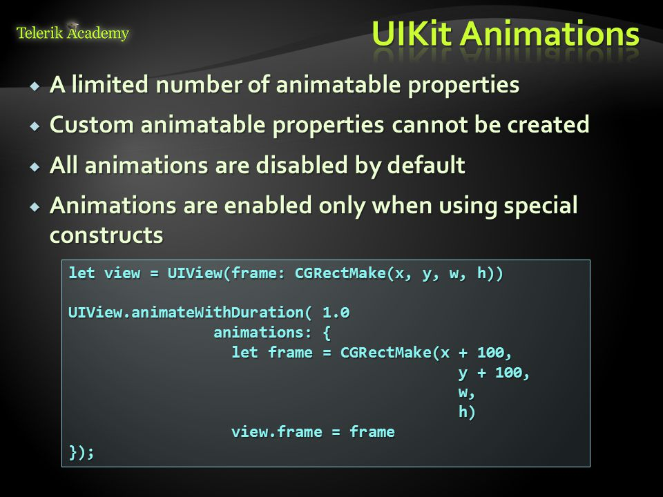  A limited number of animatable properties  Custom animatable properties cannot be created  All animations are disabled by default  Animations are enabled only when using special constructs let view = UIView(frame: CGRectMake(x, y, w, h)) UIView.animateWithDuration( 1.0 animations: { animations: { let frame = CGRectMake(x + 100, let frame = CGRectMake(x + 100, y + 100, y + 100, w, w, h) h) view.frame = frame view.frame = frame});