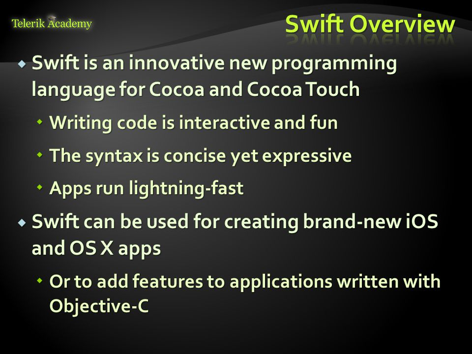  Swift is an innovative new programming language for Cocoa and Cocoa Touch  Writing code is interactive and fun  The syntax is concise yet expressive  Apps run lightning-fast  Swift can be used for creating brand-new iOS and OS X apps  Or to add features to applications written with Objective-C