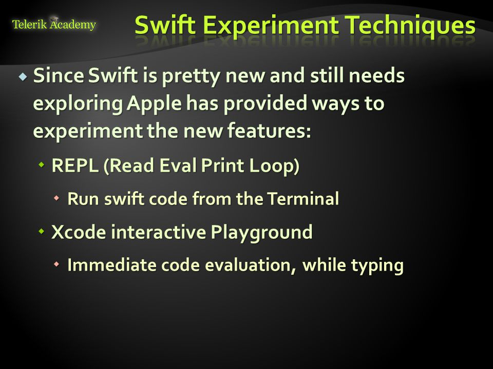  Since Swift is pretty new and still needs exploring Apple has provided ways to experiment the new features:  REPL (Read Eval Print Loop)  Run swift code from the Terminal  Xcode interactive Playground  Immediate code evaluation, while typing