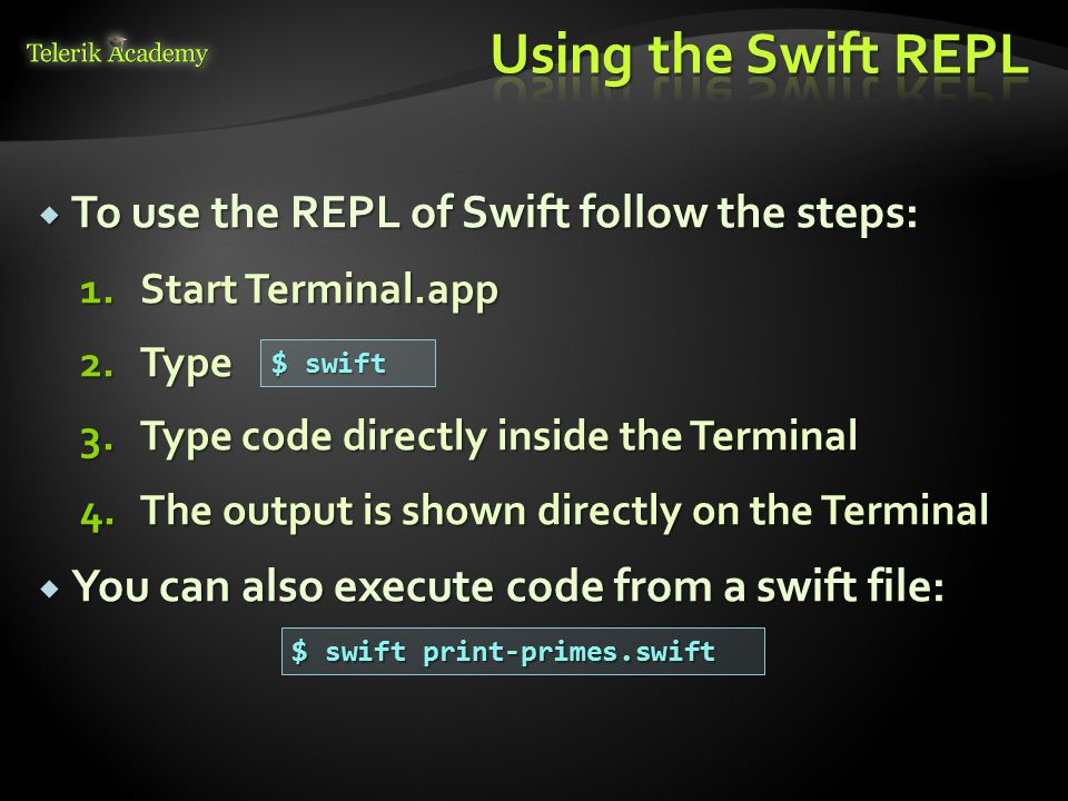  To use the REPL of Swift follow the steps: 1.Start Terminal.app 2.Type 3.Type code directly inside the Terminal 4.The output is shown directly on the Terminal  You can also execute code from a swift file: $ swift $ swift print-primes.swift