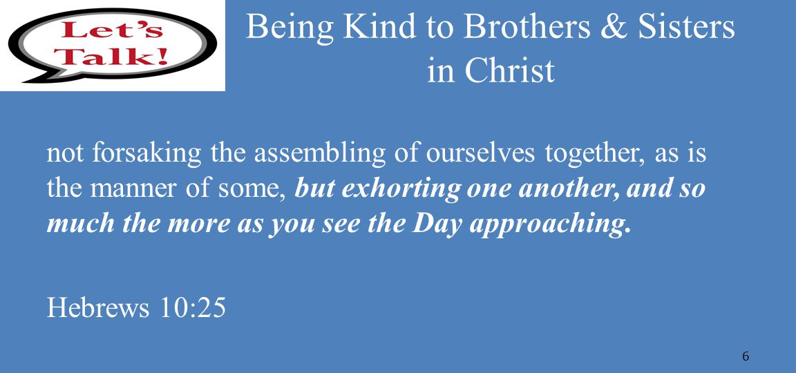 Being Kind to Brothers & Sisters in Christ not forsaking the assembling of ourselves together, as is the manner of some, but exhorting one another, and so much the more as you see the Day approaching.