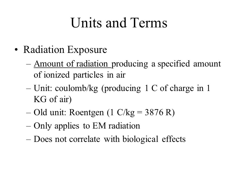 Units and Terms Radiation Exposure –Amount of radiation producing a specified amount of ionized particles in air –Unit: coulomb/kg (producing 1 C of charge in 1 KG of air) –Old unit: Roentgen (1 C/kg = 3876 R) –Only applies to EM radiation –Does not correlate with biological effects