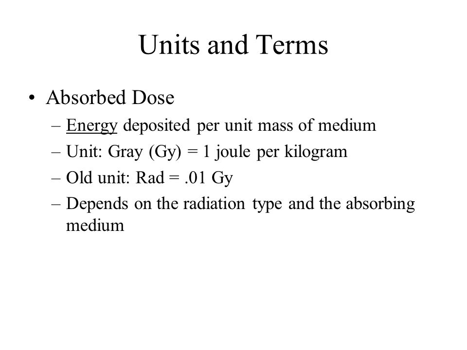 Units and Terms Absorbed Dose –Energy deposited per unit mass of medium –Unit: Gray (Gy) = 1 joule per kilogram –Old unit: Rad =.01 Gy –Depends on the radiation type and the absorbing medium