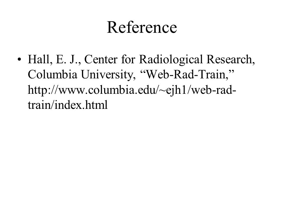 """Reference Hall, E. J., Center for Radiological Research, Columbia University, """"Web-Rad-Train,"""" http://www.columbia.edu/~ejh1/web-rad- train/index.html"""