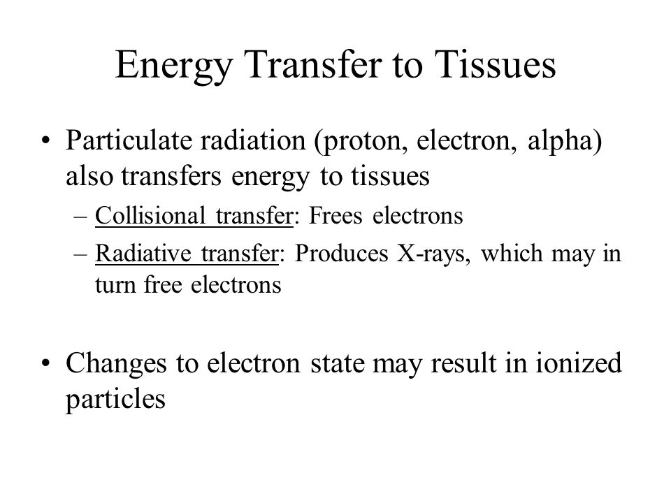 Energy Transfer to Tissues Particulate radiation (proton, electron, alpha) also transfers energy to tissues –Collisional transfer: Frees electrons –Radiative transfer: Produces X-rays, which may in turn free electrons Changes to electron state may result in ionized particles