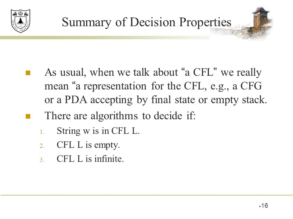 Summary of Decision Properties As usual, when we talk about a CFL we really mean a representation for the CFL, e.g., a CFG or a PDA accepting by final state or empty stack.