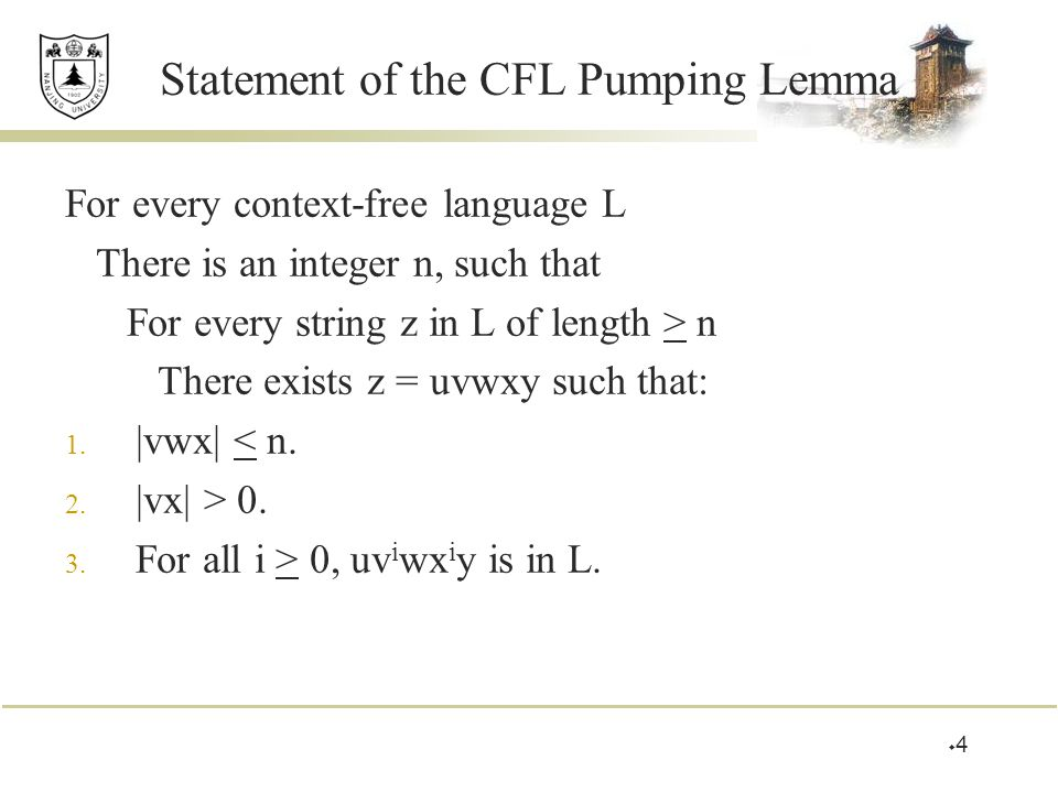 Statement of the CFL Pumping Lemma For every context-free language L There is an integer n, such that For every string z in L of length > n There exists z = uvwxy such that: 1.