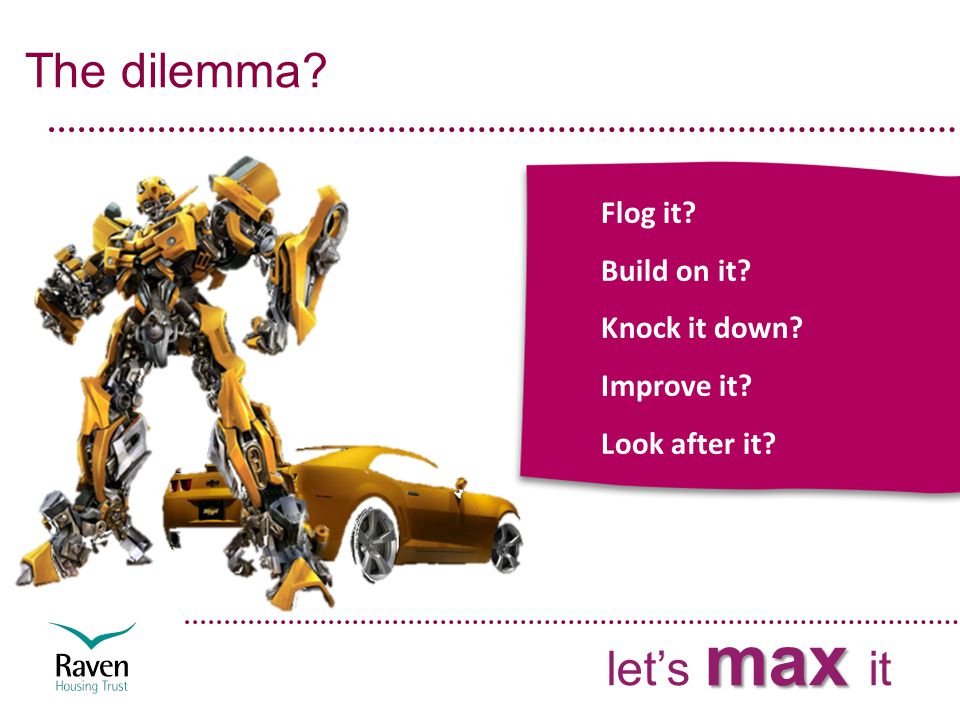 The dilemma max let's max it Flog it Build on it Knock it down Improve it Look after it