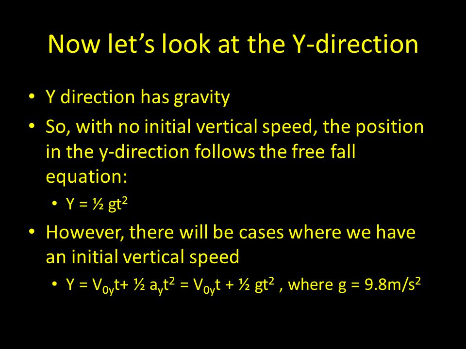 Now let's look at the Y-direction Y direction has gravity So, with no initial vertical speed, the position in the y-direction follows the free fall equation: Y = ½ gt 2 However, there will be cases where we have an initial vertical speed Y = V 0y t+ ½ a y t 2 = V 0y t + ½ gt 2, where g = 9.8m/s 2