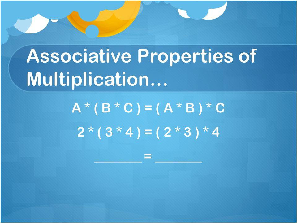 Associative Properties of Multiplication… A * ( B * C ) = ( A * B ) * C 2 * ( 3 * 4 ) = ( 2 * 3 ) * 4 _______ = _______
