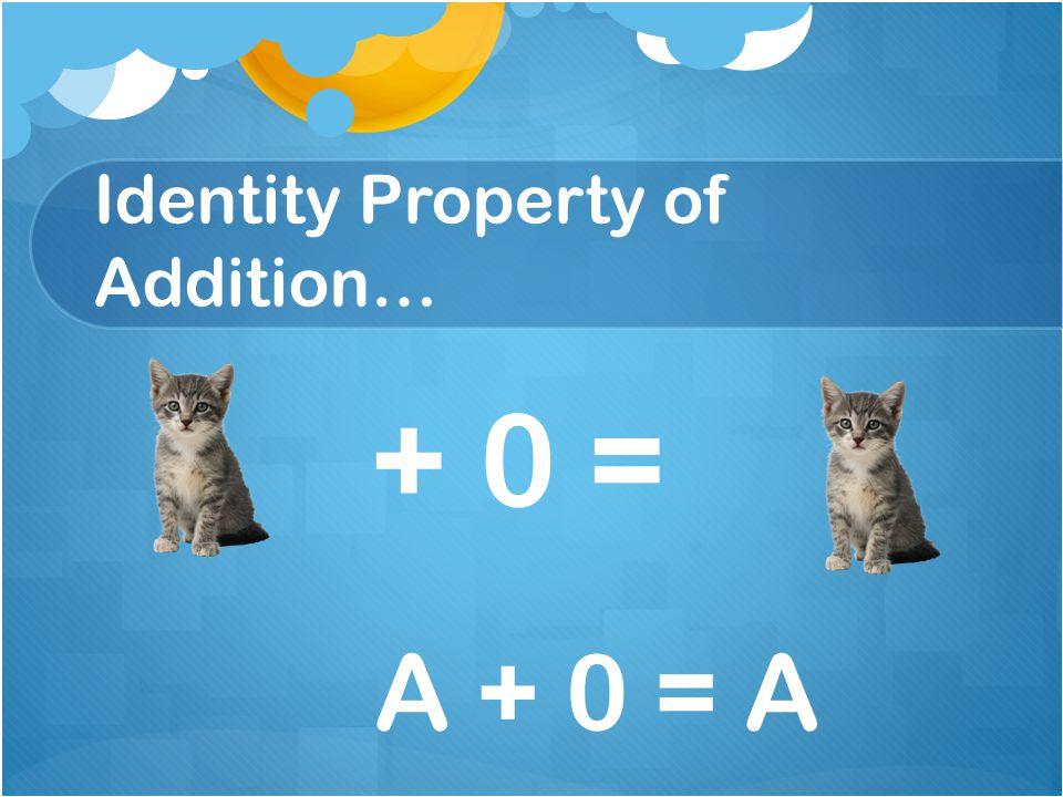 Identity Property of Addition… + 0 = A + 0 = A