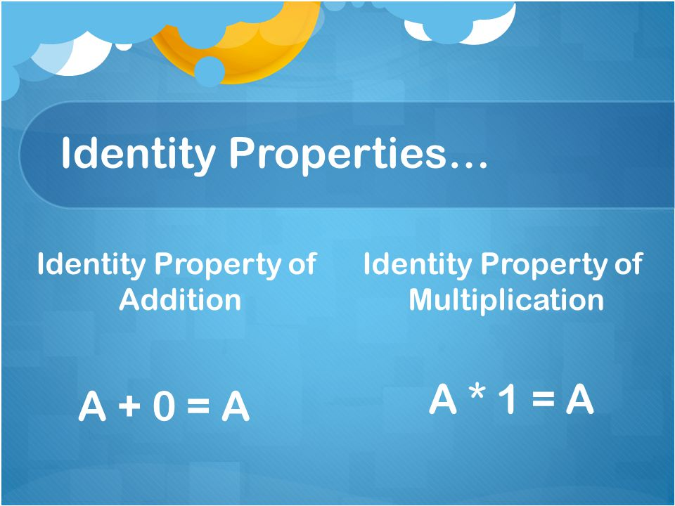 Identity Properties… Identity Property of Addition Identity Property of Multiplication A + 0 = A A * 1 = A