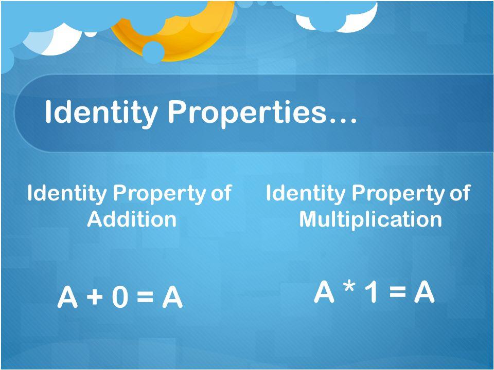 Identity Properties… Identity Property of Addition Identity Property of Multiplication A + 0 = A A * 1 = A