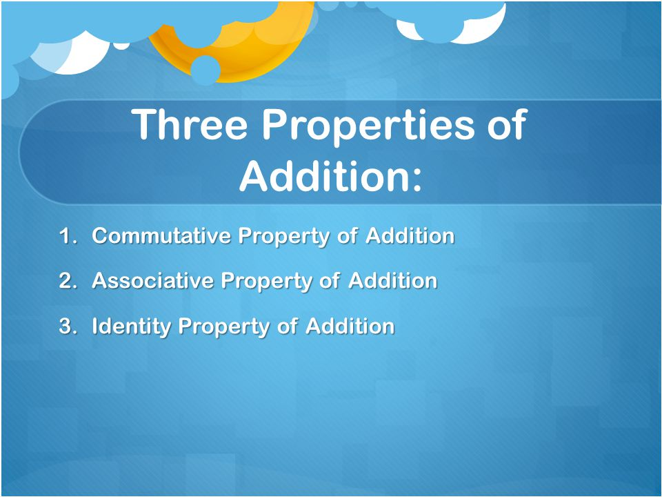 Three Properties of Addition: 1.Commutative Property of Addition 2.Associative Property of Addition 3.Identity Property of Addition