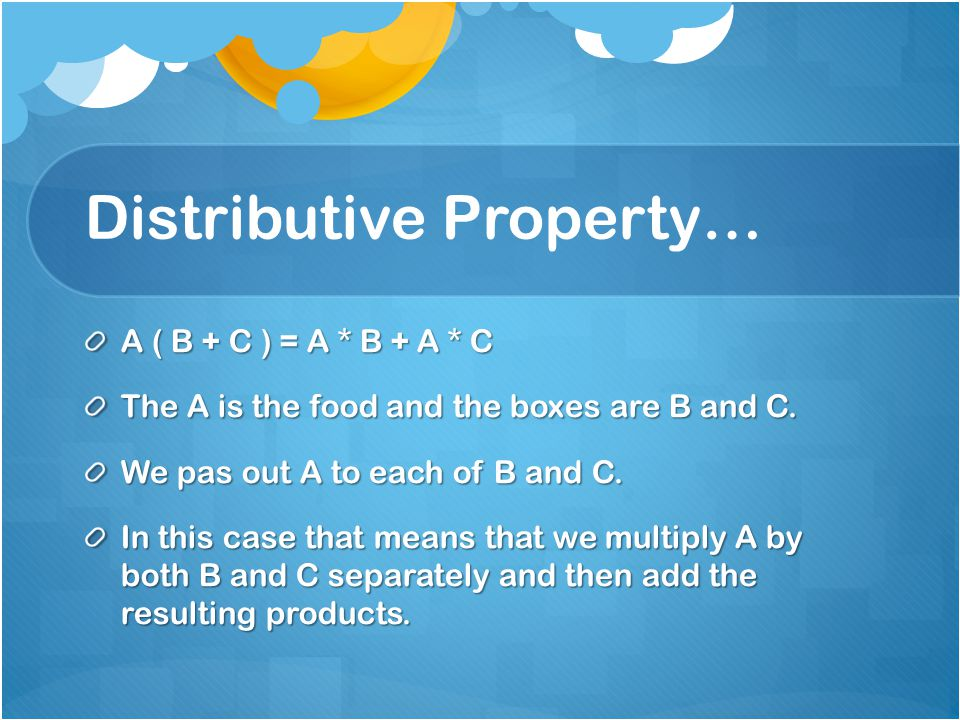 Distributive Property… A ( B + C ) = A * B + A * C The A is the food and the boxes are B and C.