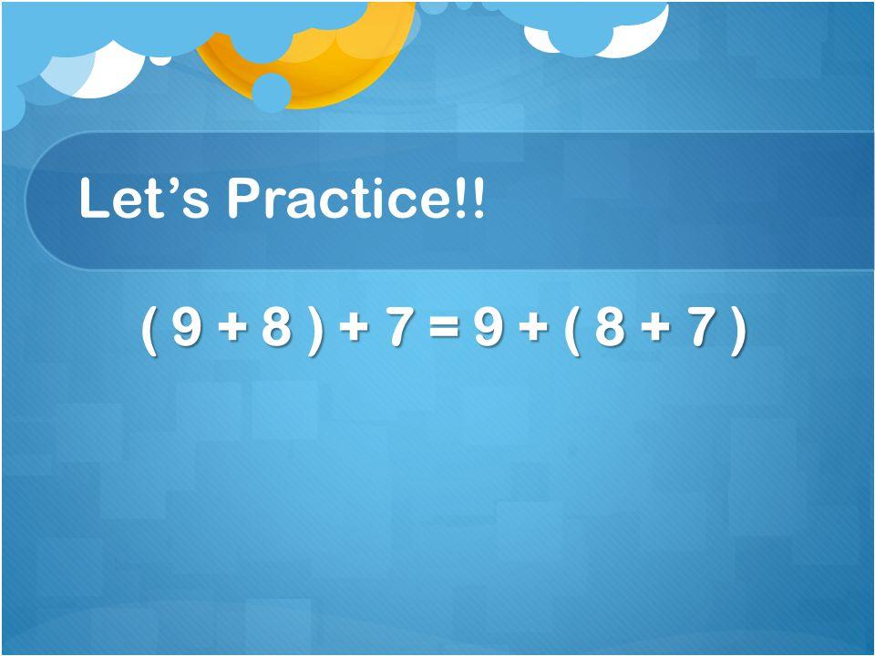 Let's Practice!! ( 9 + 8 ) + 7 = 9 + ( 8 + 7 ) ( 9 + 8 ) + 7 = 9 + ( 8 + 7 )