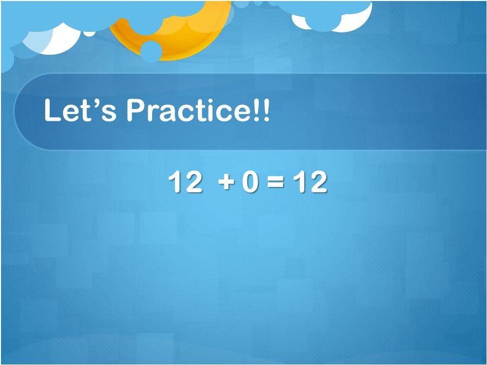 Let's Practice!! 12 + 0 = 12 12 + 0 = 12