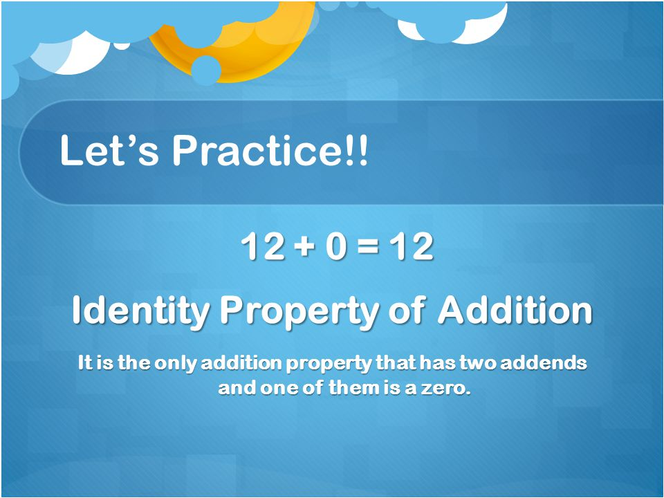 Let's Practice!! 12 + 0 = 12 12 + 0 = 12 Identity Property of Addition It is the only addition property that has two addends and one of them is a zero