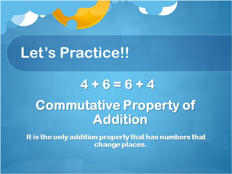 Let's Practice!! 4 + 6 = 6 + 4 4 + 6 = 6 + 4 Commutative Property of Addition It is the only addition property that has numbers that change places.