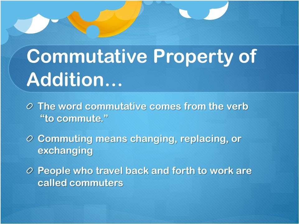 Commutative Property of Addition… The word commutative comes from the verb to commute. Commuting means changing, replacing, or exchanging People who travel back and forth to work are called commuters