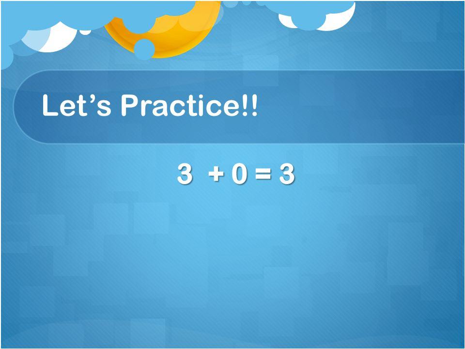 Let's Practice!! 3 + 0 = 3 3 + 0 = 3