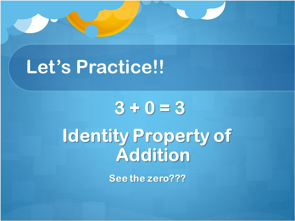 Let's Practice!! 3 + 0 = 3 3 + 0 = 3 Identity Property of Addition See the zero