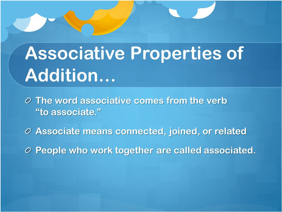 Associative Properties of Addition… The word associative comes from the verb to associate. Associate means connected, joined, or related People who work together are called associated.