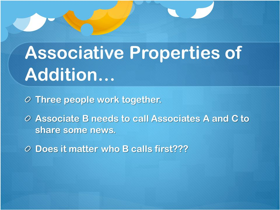 Associative Properties of Addition… Three people work together. Associate B needs to call Associates A and C to share some news. Does it matter who B