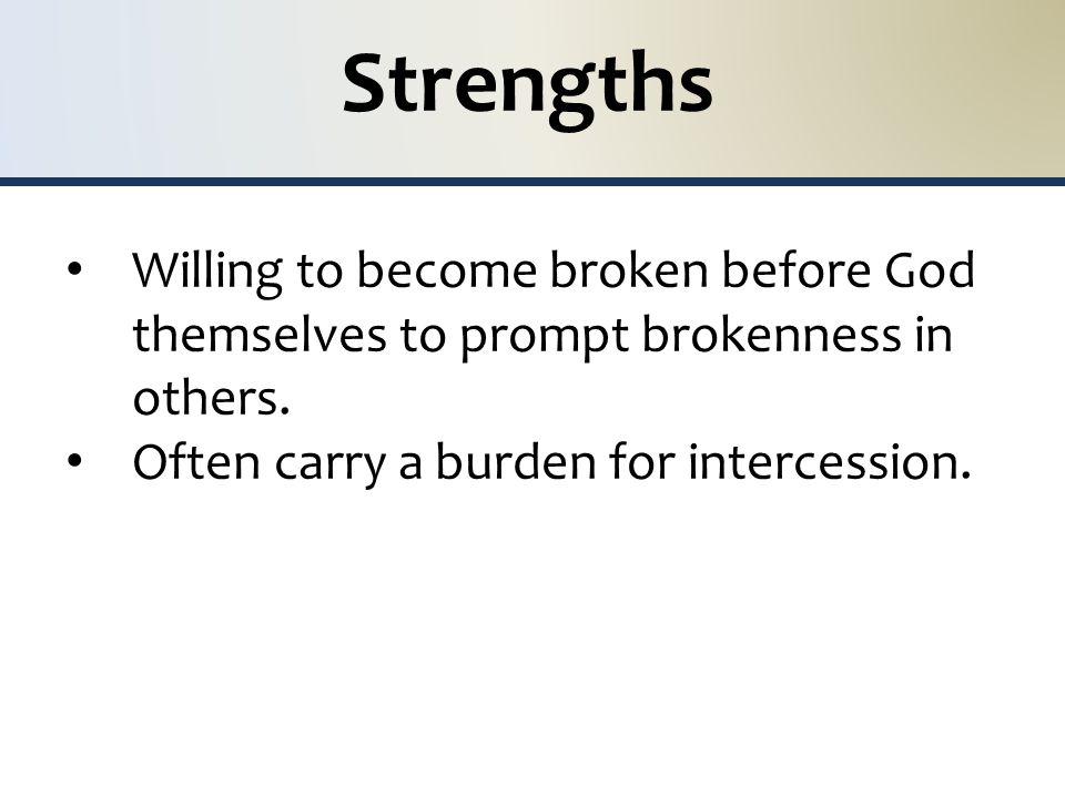 Strengths Willing to become broken before God themselves to prompt brokenness in others.