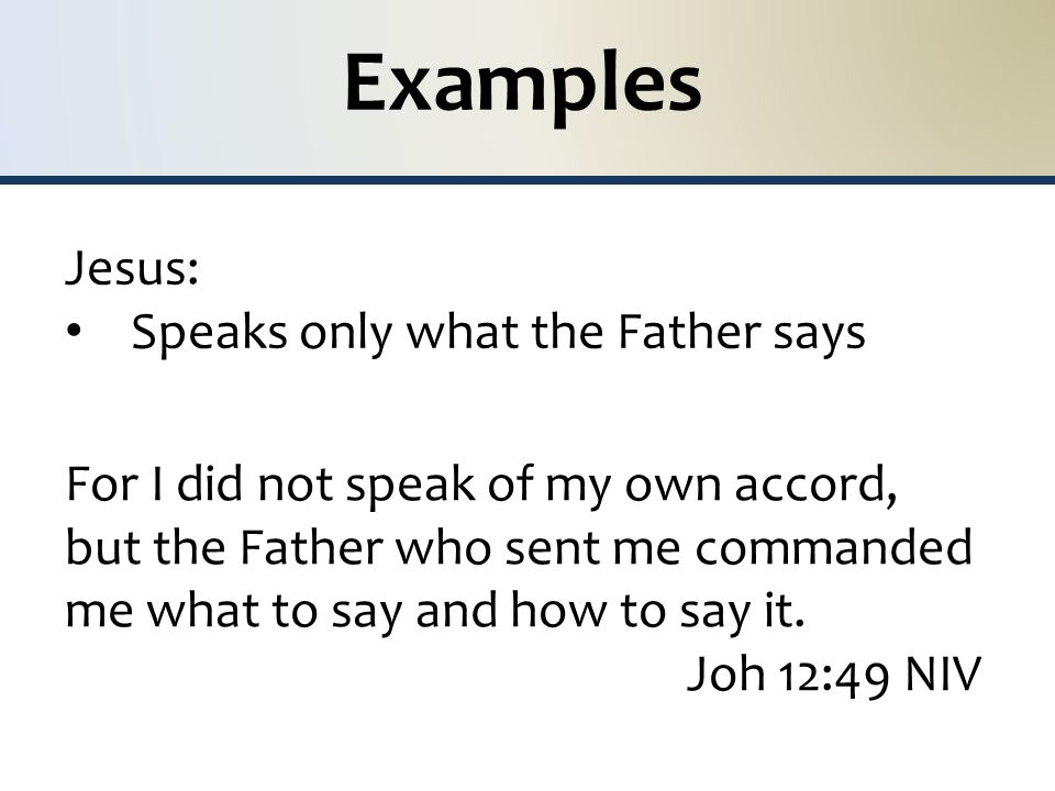 Examples Jesus: Speaks only what the Father says For I did not speak of my own accord, but the Father who sent me commanded me what to say and how to say it.