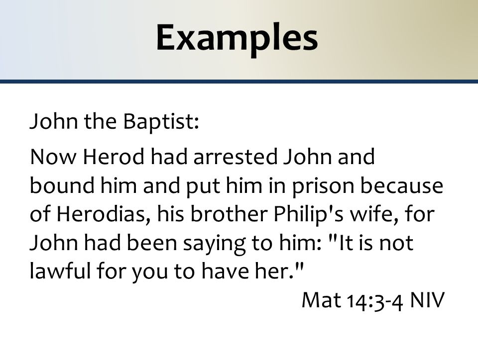 Examples John the Baptist: Now Herod had arrested John and bound him and put him in prison because of Herodias, his brother Philip s wife, for John had been saying to him: It is not lawful for you to have her. Mat 14:3-4 NIV
