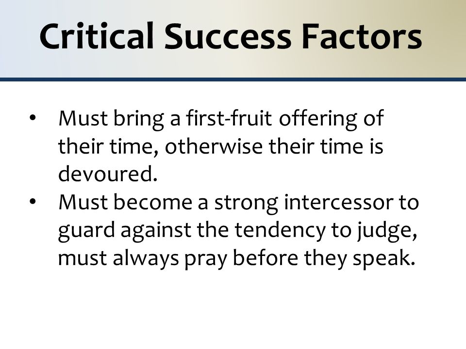 Critical Success Factors Must bring a first-fruit offering of their time, otherwise their time is devoured.