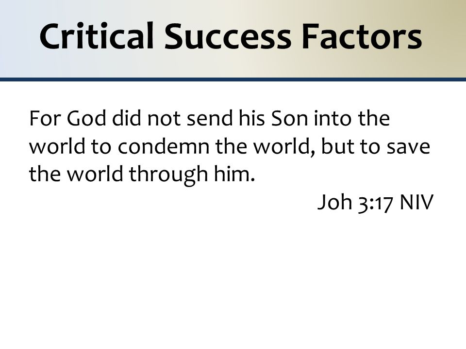 Critical Success Factors For God did not send his Son into the world to condemn the world, but to save the world through him.