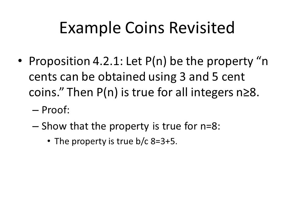 Example Coins Revisited Proposition 4.2.1: Let P(n) be the property n cents can be obtained using 3 and 5 cent coins. Then P(n) is true for all integers n≥8.