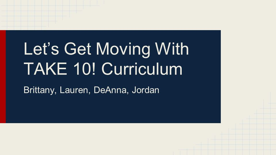 Let's Get Moving With TAKE 10! Curriculum Brittany, Lauren, DeAnna, Jordan