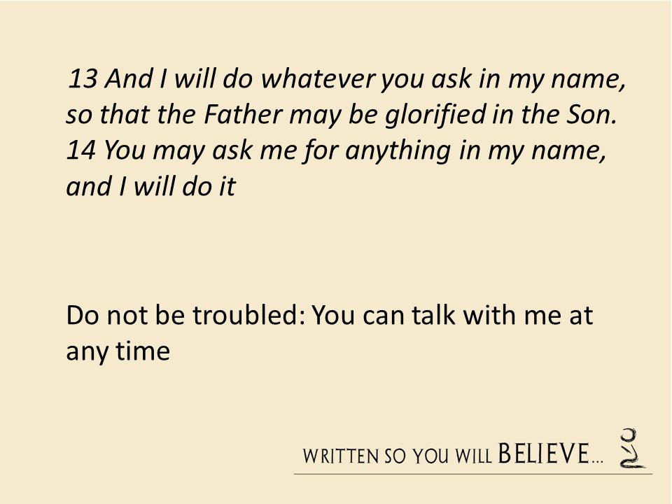 13 And I will do whatever you ask in my name, so that the Father may be glorified in the Son.
