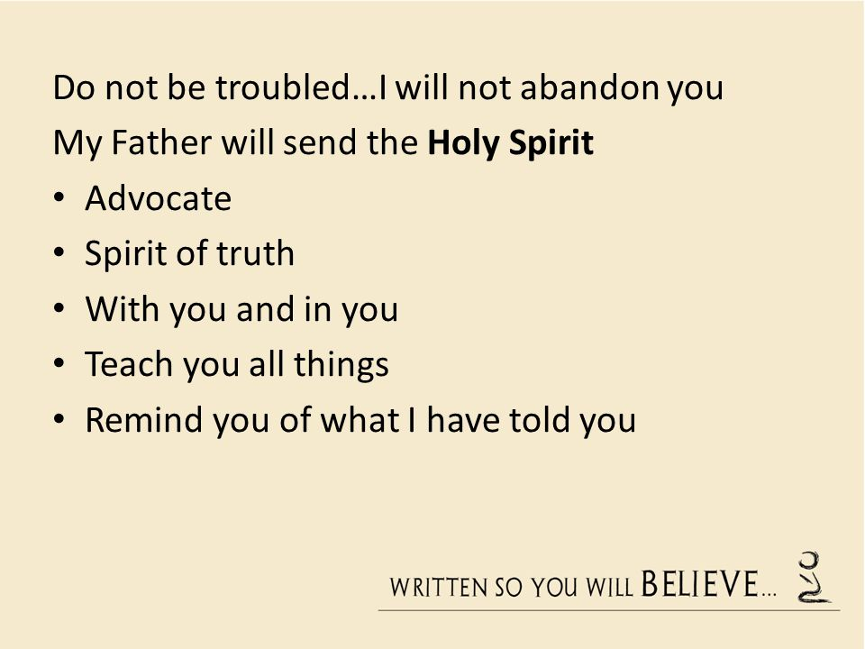 Do not be troubled…I will not abandon you My Father will send the Holy Spirit Advocate Spirit of truth With you and in you Teach you all things Remind you of what I have told you