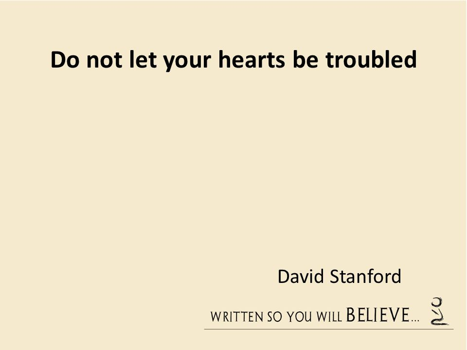 Do not let your hearts be troubled David Stanford